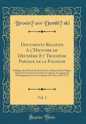 Documents Relatifs A l'Histoire du Deuxième Et Troisième Partage de la Pologne, Vol. 1