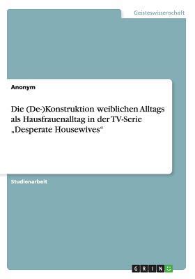 """Die (De-)Konstruktion weiblichen Alltags als Hausfrauenalltag in der TV-Serie """"Desperate Housewives"""""""
