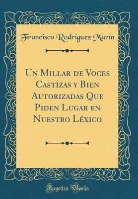 Un Millar de Voces Castizas y Bien Autorizadas Que Piden Lugar en Nuestro Léxico (Classic Reprint)