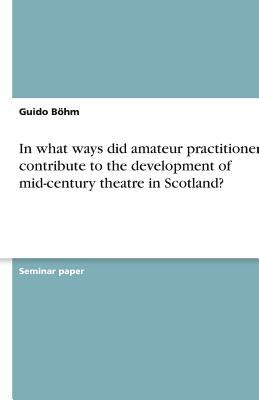 In what ways did amateur practitioners contribute to the development of mid-century theatre in Scotland?