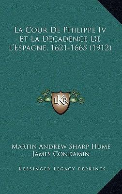 La Cour de Philippe IV Et La Decadence de L'Espagne, 1621-1665 (1912)