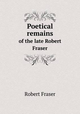 Poetical Remains of the Late Robert Fraser
