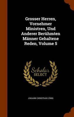 Grosser Herren, Vornehmer Ministren, Und Anderer Beruhmten Manner Gehaltene Reden, Volume 5