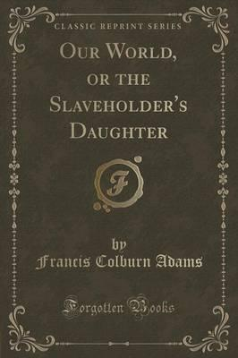 Our World, or the Slaveholder's Daughter (Classic Reprint)
