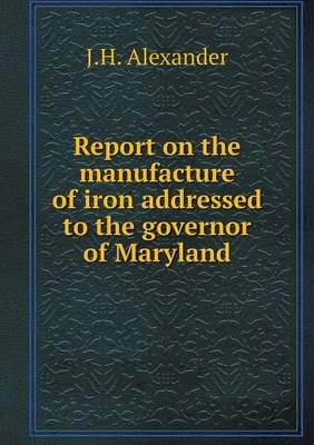 Report on the Manufacture of Iron Addressed to the Governor of Maryland