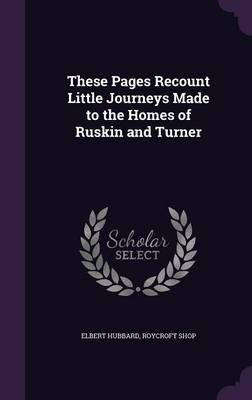 These Pages Recount Little Journeys Made to the Homes of Ruskin and Turner