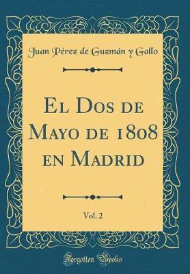 El Dos de Mayo de 1808 en Madrid, Vol. 2 (Classic Reprint)