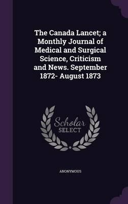The Canada Lancet; A Monthly Journal of Medical and Surgical Science, Criticism and News. September 1872- August 1873