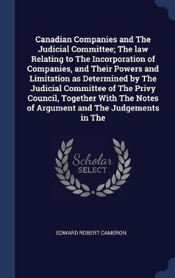 Canadian Companies and the Judicial Committee; The Law Relating to the Incorporation of Companies, and Their Powers and Limitation as Determined by th