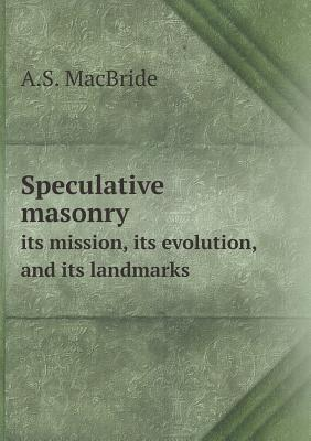 Speculative Masonry Its Mission, Its Evolution, and Its Landmarks