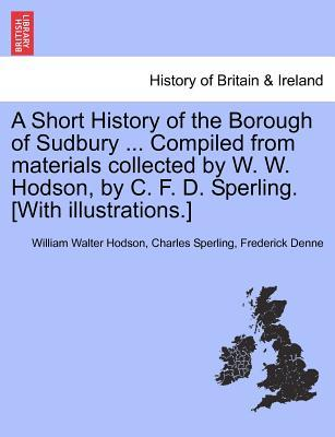 A Short History of the Borough of Sudbury ... Compiled from materials collected by W. W. Hodson, by C. F. D. Sperling. [With illustrations.]