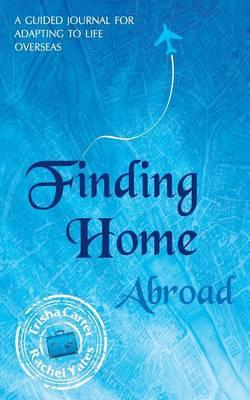 Finding Home Abroad - A Guided Journal for Adapting to Life Overseas