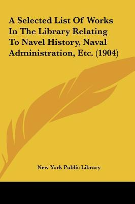 A Selected List of Works in the Library Relating to Navel History, Naval Administration, Etc. (1904)