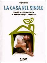 La casa del single. Consigli pratici per viverla in maniera ecologica e naturale