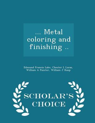 ... Metal Coloring and Finishing .. - Scholar's Choice Edition