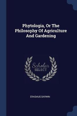Phytologia, or the Philosophy of Agriculture and Gardening