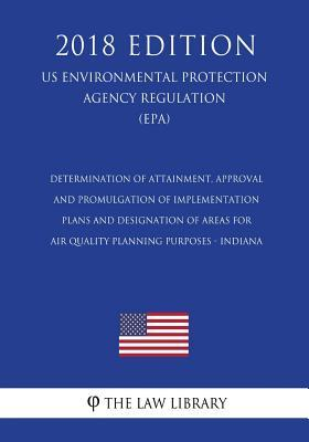 Determination of Attainment, Approval and Promulgation of Implementation Plans and Designation of Areas for Air Quality Planning Purposes - Indiana ... Agency Regulation) (EPA) (2018 Edition)