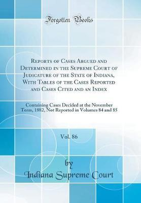 Reports of Cases Argued and Determined in the Supreme Court of Judicature of the State of Indiana, With Tables of the Cases Reported and Cases Cited ... Term, 1882, Not Reported in Volumes 84