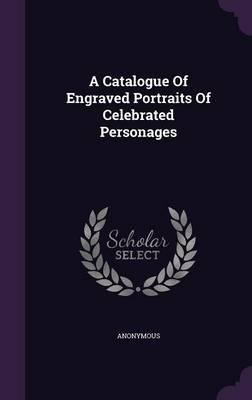 A Catalogue of Engraved Portraits of Celebrated Personages