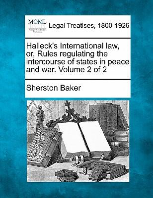 Halleck's International Law, Or, Rules Regulating the Intercourse of States in Peace and War Volume 2 of 2