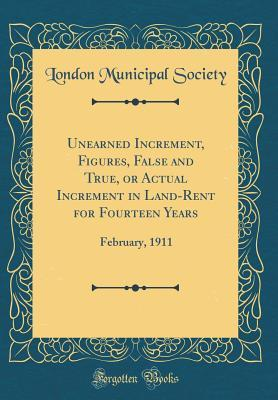 Unearned Increment, Figures, False and True, or Actual Increment in Land-Rent for Fourteen Years