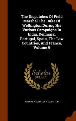 The Dispatches of Field Marshal the Duke of Wellington During His Various Campaigns in India, Denmark, Portugal, Spain, the Low Countries, and France, Volume 9