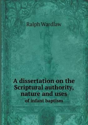 A Dissertation on the Scriptural Authority, Nature and Uses of Infant Baptism