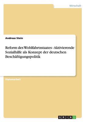 Reform des Wohlfahrtsstaates - Aktivierende Sozialhilfe als Konzept der deutschen Beschäftigungspolitik
