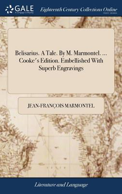 Belisarius. a Tale. by M. Marmontel. ... Cooke's Edition. Embellished with Superb Engravings