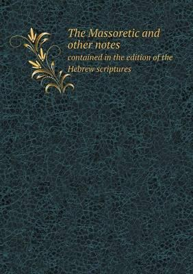 The Massoretic and Other Notes Contained in the Edition of the Hebrew Scriptures