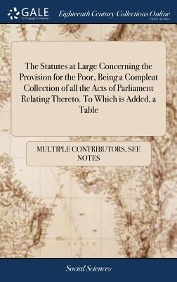 The Statutes at Large Concerning the Provision for the Poor, Being a Compleat Collection of All the Acts of Parliament Relating Thereto. to Which Is Added, a Table