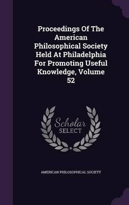 Proceedings of the American Philosophical Society Held at Philadelphia for Promoting Useful Knowledge, Volume 52
