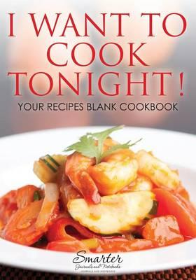 I Want to Cook Tonight! Your Recipes Blank Cookbook