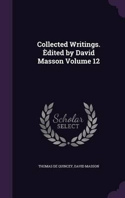 Collected Writings. Edited by David Masson Volume 12