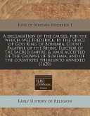 A Declaration of the Causes, for the Which, Wee Frederick, by the Grace of God King of Bohemia, Count Palatine of the Rhine, Elector of the Sacred Empire, and Haue Accepted of the Crowne of Bohemia, and of the Countryes Thereunto Annexed (1620)