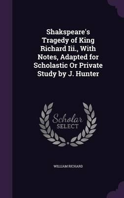 Shakspeare's Tragedy of King Richard III., with Notes, Adapted for Scholastic or Private Study by J. Hunter