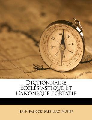 Dictionnaire Ecclesiastique Et Canonique Portatif