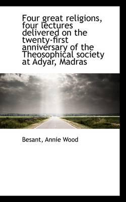 Four Great Religions, Four Lectures Delivered on the Twenty-First Anniversary of the Theosophical So