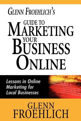 Glenn Froehlich's Guide to Marketing Your Business Online