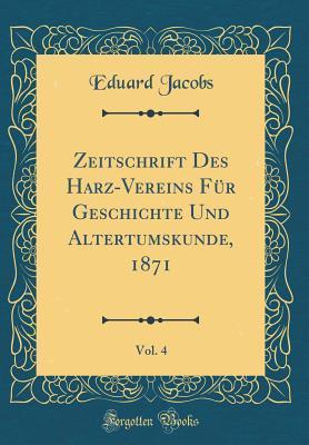 Zeitschrift Des Harz-Vereins Für Geschichte Und Altertumskunde, 1871, Vol. 4 (Classic Reprint)