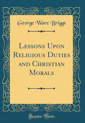 Lessons Upon Religious Duties and Christian Morals (Classic Reprint)