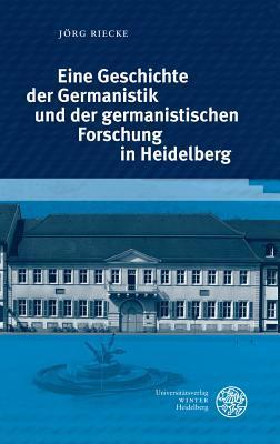 Eine Geschichte Der Germanistik Und Der Germanistischen Forschung in Heidelberg
