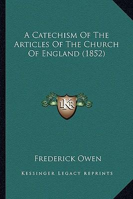A Catechism of the Articles of the Church of England (1852) a Catechism of the Articles of the Church of England (1852)