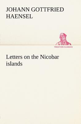 Letters on the Nicobar islands, their natural productions, and the manners, customs, and superstitions of the natives with an account of an attempt ... Brethren, to convert them to Christianity