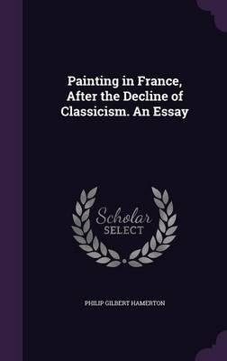 Painting in France, After the Decline of Classicism. an Essay