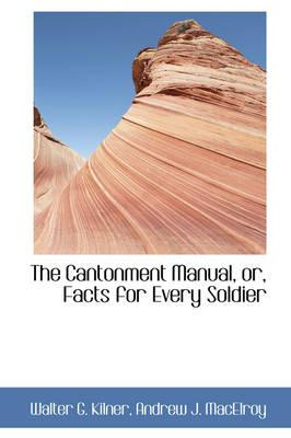 The Cantonment Manual, Or, Facts for Every Soldier