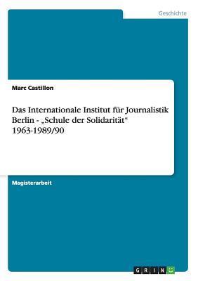 """Das Internationale Institut für Journalistik Berlin - """"Schule der Solidarität"""" 1963-1989/90"""