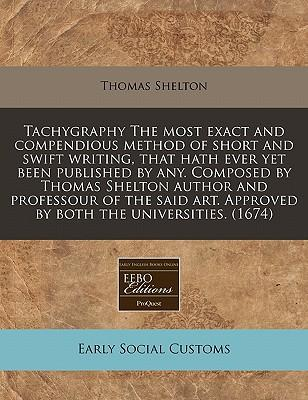 Tachygraphy the Most Exact and Compendious Method of Short and Swift Writing, That Hath Ever Yet Been Published by Any. Composed by Thomas Shelton ... Approved by Both the Universities. (1674)