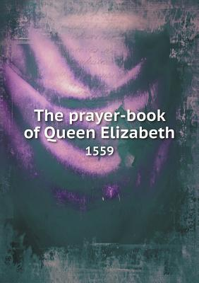 The Prayer-Book of Queen Elizabeth 1559