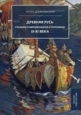 Ancient Russia Through the Eyes of Contemporaries and Descendants. IX-XI Century